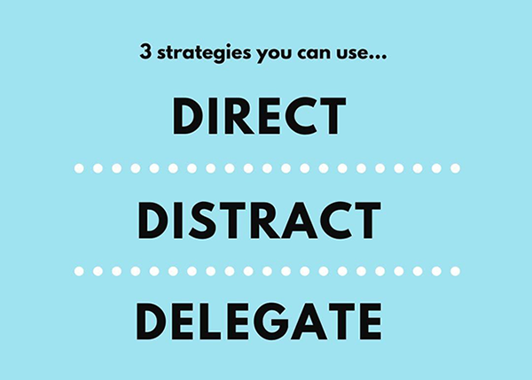 3 strategies you can use: Direct, Distract, Delegate