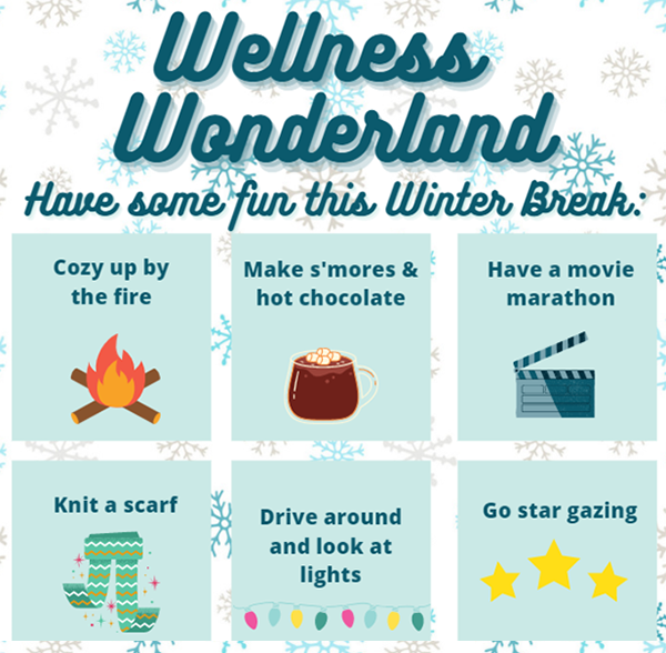 Wellness Wonderland - Have Some Fun This Winter Break: Cozy up by the fire; Make s'mores and hot chocolate; Have a movie marathon; Knit a scarf; Drive around and look at lights; Go star gazing